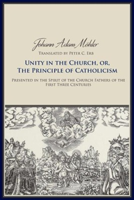 Unity in the Church or the Principle of Catholicism  -     Translated By: Peter C. Erb     By: Johann Adam Moehler