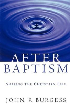 After Baptism: Shaping the Christian Life  -     By: John P. Burgess