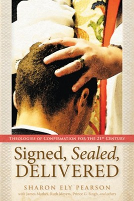 Signed, Sealed, Delivered: Theologies of Confirmation for the 21st Centuary  -     By: Sharon Ely Pearson