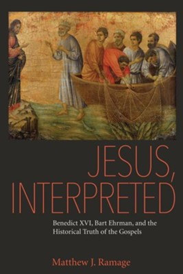 Jesus, Interpreted: Benedict XVI, Bart Ehrman, and the Historical Truth of the Gospels  -     By: Matthew J. Ramage