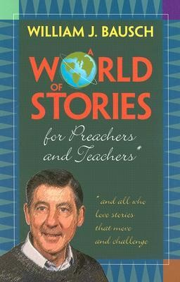 A World of Stories for Preachers and Teachers: And All Who Love Stories That Move and Challenge  -     By: William J. Bausch