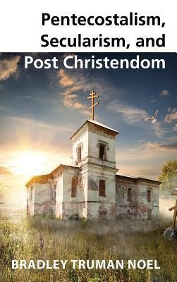 Pentecostalism, Secularism, and Post Christendom  -     By: Bradley Truman Noel