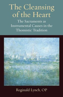 The Cleansing of the Heart: The Sacraments as Instrumental Causes in the Thomistic Tradition  -     By: Reginald M. Lynch