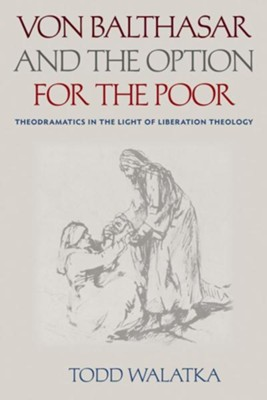 Von Balthasar and the Option for the Poor: Theodramatics in the Light of Liberation Theology  -     By: Todd Walatka