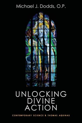 Unlocking Divine Action: Contemporary Science and Thomas Aquinas  -     By: Michael J. Dodds