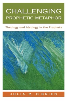 Challenging Prophetic Metaphor: Theology and Ideology in the Prophets  -     By: Julia M. O'Brien