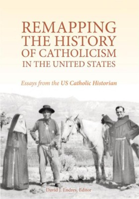 Remapping the History of Catholicism in the United States: Essays from the U. S. Catholic Historian  -     Edited By: David J. Endres