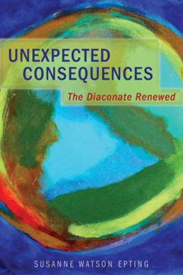 Unexpected Consequences: The Diaconate Renewed  -     By: Susanne Watson Epting