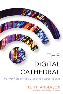The Digital Cathedral: Networked Ministry in a Wireless World  -     By: Keith Anderson