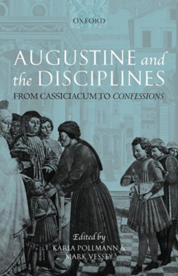 Augustine and the Disciplines: From Cassiciacum to Confessions  -     Edited By: Karla Pollmann, Mark Vessey     By: Karla Pollmann(ED.) & Mark Vessey(ED.)