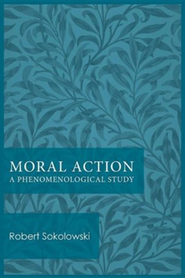 Moral Action: A Phenomenological Study  -     By: Robert Sokolowski