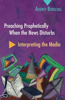 Preaching Prophetically When the News Disturbs: Interpreting the Media  -     By: Audrey Borschel
