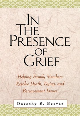 In the Presence of Grief: Helping Family Members   Resolve Death, Dying, and Bereavement Issues  -     By: Dorothy Becvar