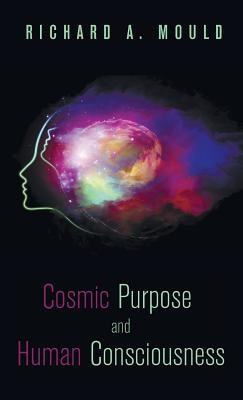 Cosmic Purpose and Human Consciousness  -     By: Richard A. Mould