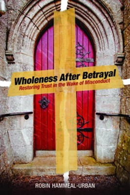 Wholeness After Betrayal: Restoring Trust in the Wake of Misconduct  -     By: Robin Hammeal-Urban