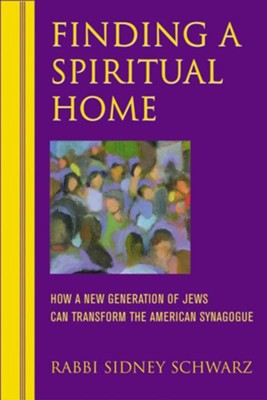 Finding a Spiritual Home: How a New Generation of Jews Can Transform the American Synagogue  -     By: Rabbi Sidney Schwarz