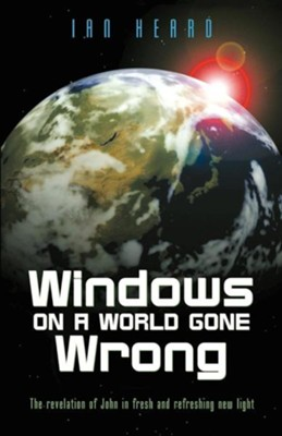 Windows on a World Gone Wrong: The Revelation of John in Fresh and Refreshing New Light  -     By: Ian Heard