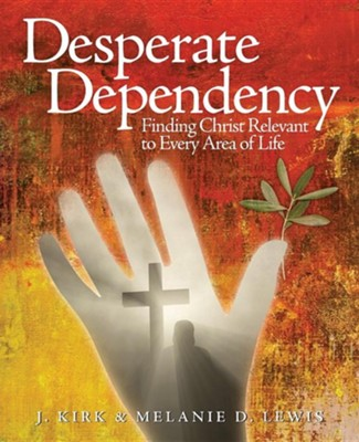 Desperate Dependency, Finding Christ Relevant in Every Area of Life  -     By: Melanie D. Lewis, Kirk J. Lewis