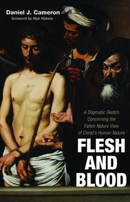 Flesh and Blood: A Dogmatic Sketch Concerning the Fallen Nature View of Christ's Human Nature  -     By: Daniel J. Cameron