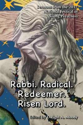 Rabbi. Radical. Redeemer. Risen Lord.: Sermons from the 2017 National Festival of Young Preachers  -     By: Dwight A. Moody