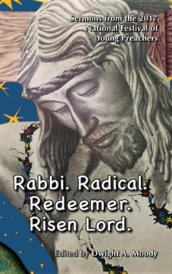 Rabbi. Radical. Redeemer. Risen Lord.: Sermons from the 2017 National Festival of Young Preachers  -     Edited By: Dwight A. Moody