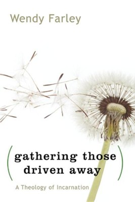 Gathering Those Driven Away: A Theology of Incarnation  -     By: Wendy Farley