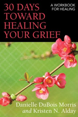 30 Days toward Healing Your Grief: A Workbook for Healing  -     By: Danielle DeBois Morris, Kristen N. Alday