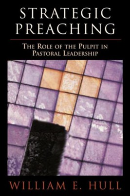 Strategic Preaching: The Role of the Pulpit in Pastoral Leadership  -     By: William E. Hull