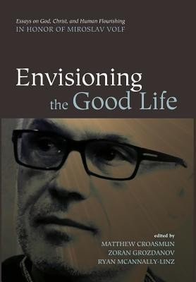 Envisioning the Good Life  -     Edited By: Matthew Croasmun, Zoran Grozdanov, Ryan McAnnally-Linz