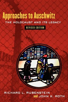 Approaches to Auschwitz: The Holocaust and Its Legacy, Revised Edition  -     By: Richard L. Rubenstein, John K. Roth