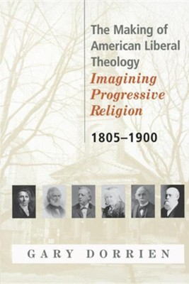 The Making Of American Liberal Theology: Imagining Progressive Religion 1805-1900  -     By: Gary Dorrien