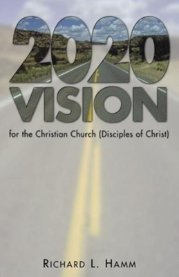 2020 Vision for the Christian Church (Disciples of Christ)  -     By: Richard L. Hamm