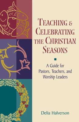 Teaching and Celebrating the Christian Seasons  -     By: Delia Halverson
