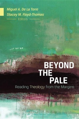 Beyond the Pale: Reading Theology from the Margins  -     Edited By: Miguel A. De La Torre, Stacey M. Floyd-Thomas, Angela D. Sims     By: Miguel A. De La Torre & Stacey M. Floyd-Thomas, eds.