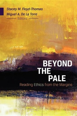 Beyond the Pale: Reading Ethics from the Margins  -     Edited By: Miguel A. De La Torre, Stacey M. Floyd-Thomas     By: Miguel A. De La Torre & Stacey M. Floyd-Thomas, eds.