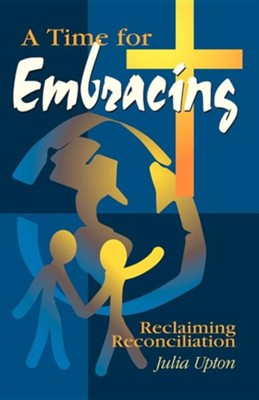 A Time for Embracing: Reclaiming Reconciliation   -     By: Julia Upton