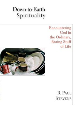 Down-to-Earth Spirituality: Encountering God in the Ordinary, Boring Stuff of Life  -     By: R. Paul Stevens