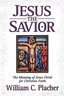 Jesus The Savior: The Meaning Of Jesus Christ For Christian Faith  -     By: William C. Placher