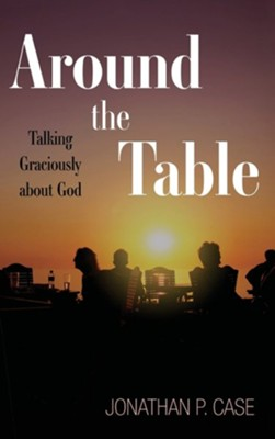Around the Table: Talking Graciously about God  -     By: Jonathan P. Case