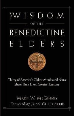 The Wisdom of the Benedictine Elders: Thirty of America's Oldest Monks and Nuns Share Their Lives' Greatest Lessons  -     By: Mark W. McGinnis