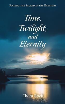 Time, Twilight, and Eternity  -     By: Thom Rock