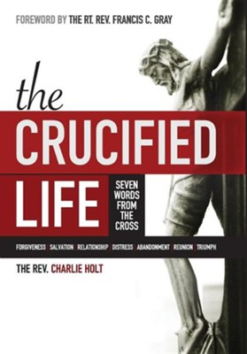 The Crucified Life: Seven Words from the Cross  -     Edited By: Ginny Mooney     By: Rev. Charlie Holt
