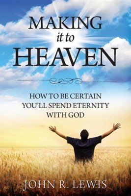 Making It to Heaven: How to Be Certain You'll Spend Eternity with God  -     By: John R. Lewis