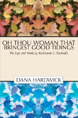 Oh Thou Woman That Bringest Good Tidings: The Life and Work of Katharine C. Bushnell  -     By: Dana Hardwick