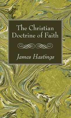 The Christian Doctrine of Faith  -     Edited By: James Hastings