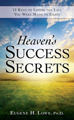 Heaven's Success Secrets: 12 Keys to Living the Life You Were Made to Enjoy  -     By: Eugene Lowe
