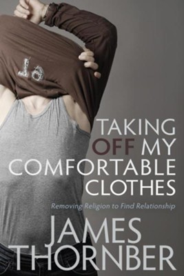 Taking Off My Comfortable Clothes: Removing Religion to Find Relationships  -     By: James Thornber