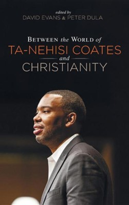 Between the World of Ta-Nehisi Coates and Christianity  -     Edited By: David Evans, Peter Dula