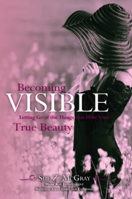 Becoming Visible: Letting Go of the Things That Hide Your True Beauty  -     By: Sue McGray