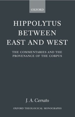 Hippolytus Between East and West: The Commentaries and the Provenance of the Corpus  -     By: J.A. Cerrato